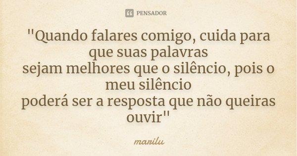 """""""Quando falares comigo, cuida para que suas palavras sejam melhores que o silêncio, pois o meu silêncio poderá ser a resposta que não queiras ouvir""""... Frase de Marilu."""