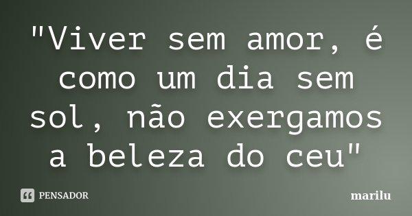"""Viver Por Amor Frases: """"Viver Sem Amor, é Como Um Dia Sem... Marilu"""
