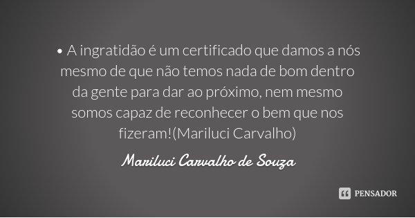 • A ingratidão é um certificado que damos a nós mesmo de que não temos nada de bom dentro da gente para dar ao próximo, nem mesmo somos capaz de reconhecer o be... Frase de Mariluci Carvalho de Souza.