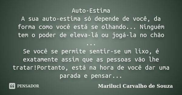 Auto-Estima A sua auto-estima só depende de você, da forma como você está se olhando... Ninguém tem o poder de eleva-lá ou jogá-la no chão ... Se você se permit... Frase de Mariluci Carvalho de Souza.