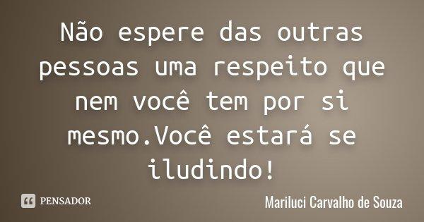 Não espere das outras pessoas uma respeito que nem você tem por si mesmo.Você estará se iludindo!... Frase de Mariluci Carvalho de Souza.