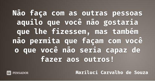 Não faça com as outras pessoas aquilo que você não gostaria que lhe fizessem, mas também não permita que façam com você o que você não seria capaz de fazer aos ... Frase de Mariluci Carvalho de Souza.