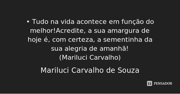 • Tudo na vida acontece em função do melhor!Acredite, a sua amargura de hoje é, com certeza, a sementinha da sua alegria de amanhã! (Mariluci Carvalho)... Frase de Mariluci Carvalho de Souza.