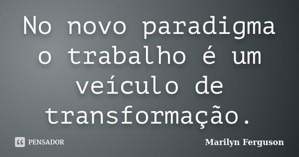 No novo paradigma o trabalho é um veículo de transformação.... Frase de Marilyn Ferguson.