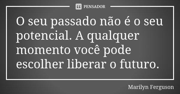 O seu passado não é o seu potencial. A qualquer momento você pode escolher liberar o futuro.... Frase de Marilyn Ferguson.