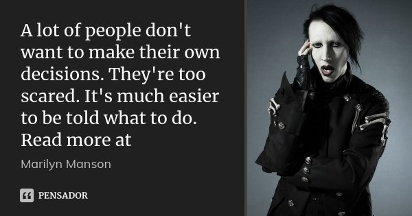 A lot of people don't want to make their own decisions. They're too scared. It's much easier to be told what to do. Read more at... Frase de Marilyn Manson.