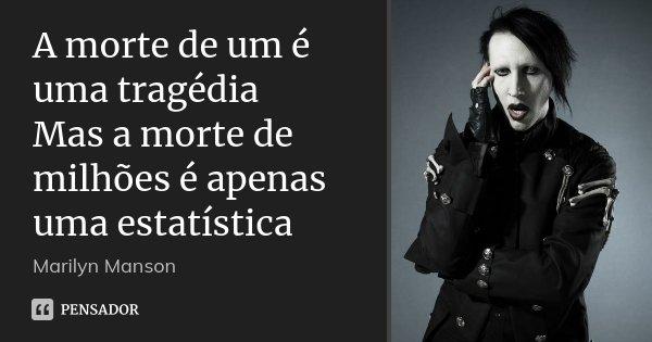 A morte de um é uma tragédia Mas a morte de milhões é apenas uma estatística... Frase de Marilyn Manson.