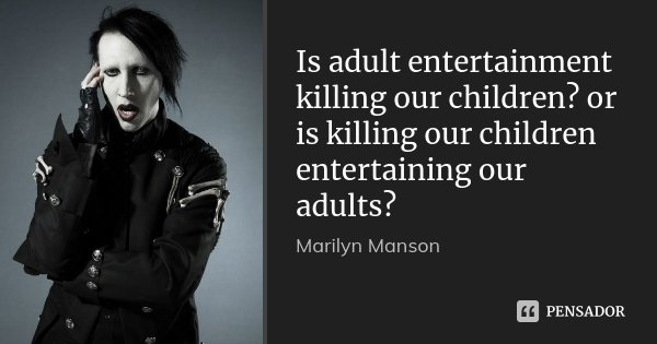 Is adult entertainment killing our children? or is killing our children entertaining our adults?... Frase de Marilyn Manson.