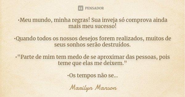 •Meu mundo, minha regras! Sua inveja só comprova ainda mais meu sucesso! •Quando todos os nossos desejos forem realizados, muitos de seus sonhos serão destruído... Frase de Marilyn Manson.