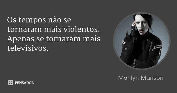 Os tempos não se tornaram mais violentos. Apenas se tornaram mais televisivos.... Frase de Marilyn Manson.