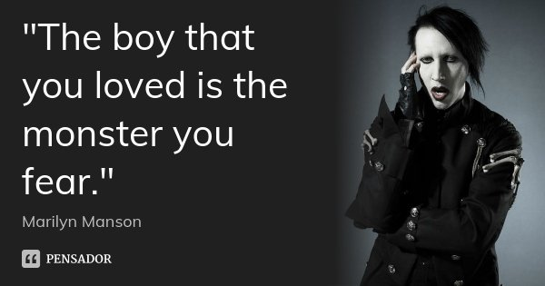 """The boy that you loved is the monster you fear.""... Frase de Marilyn Manson."