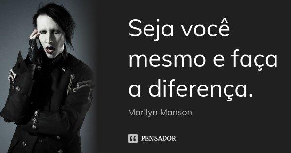 Seja você mesmo e faça a diferença.... Frase de Marilyn Manson.