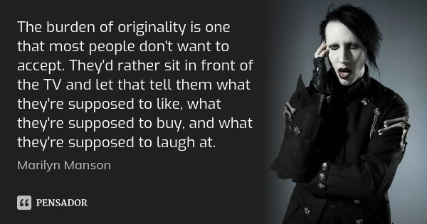 The burden of originality is one that most people don't want to accept. They'd rather sit in front of the TV and let that tell them what they're supposed to lik... Frase de Marilyn Manson.