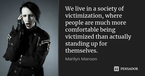 We live in a society of victimization, where people are much more comfortable being victimized than actually standing up for themselves.... Frase de Marilyn Manson.