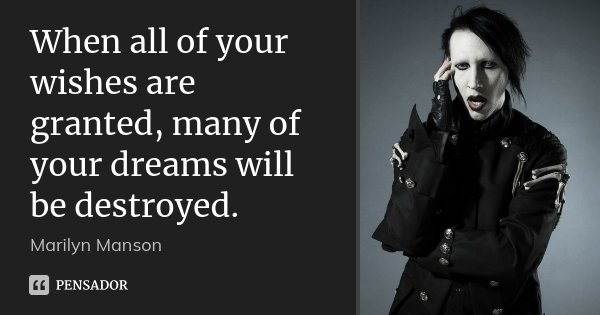 When all of your wishes are granted, many of your dreams will be destroyed.... Frase de marilyn Manson.