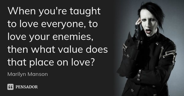 When you're taught to love everyone, to love your enemies, then what value does that place on love?... Frase de marilyn Manson.