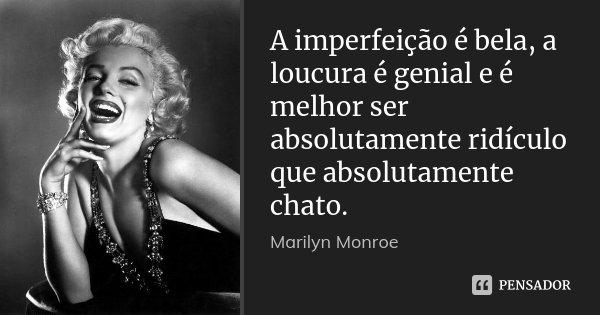 A imperfeição é bela, a loucura é genial e é melhor ser absolutamente ridículo que absolutamente chato.... Frase de Marilyn Monroe.
