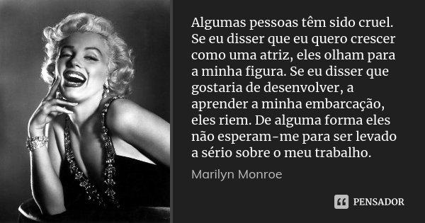 Algumas pessoas têm sido cruel. Se eu disser que eu quero crescer como uma atriz, eles olham para a minha figura. Se eu disser que gostaria de desenvolver, a ap... Frase de Marilyn Monroe.