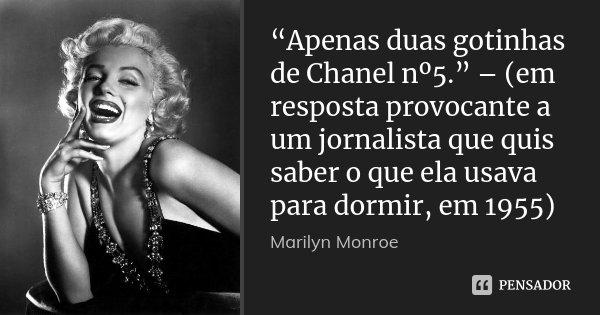 """""""Apenas duas gotinhas de Chanel nº5."""" – (em resposta provocante a um jornalista que quis saber o que ela usava para dormir, em 1955)... Frase de Marilyn Monroe."""