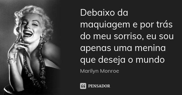 Debaixo da maquiagem e por trás do meu sorriso, eu sou apenas uma menina que deseja o mundo... Frase de Marilyn Monroe.