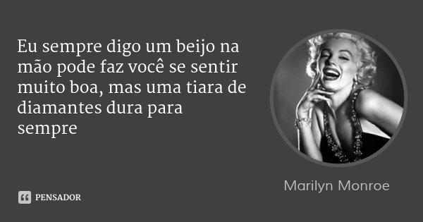 Eu sempre digo um beijo na mão pode faz você se sentir muito boa, mas uma tiara de diamantes dura para sempre... Frase de Marilyn Monroe.