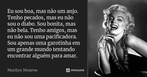 Eu sou boa, mas não um anjo. Tenho pecados, mas eu não sou o diabo. Sou bonita, mas não bela. Tenho amigos, mas eu não sou uma pacificadora. Sou apenas uma garo... Frase de Marilyn Monroe.