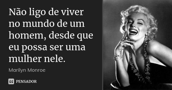 Não ligo de viver no mundo de um homem, desde que eu possa ser uma mulher nele.... Frase de Marilyn Monroe.