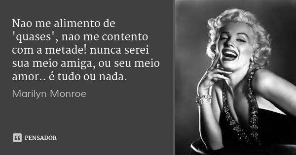 Nao me alimento de 'quases', nao me contento com a metade! nunca serei sua meio amiga, ou seu meio amor.. é tudo ou nada.... Frase de Marilyn Monroe.