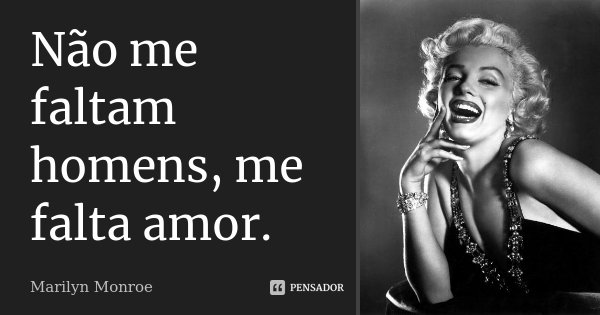 Não me faltam homens, me falta amor.... Frase de Marilyn Monroe.