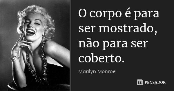 O corpo é para ser mostrado, não para ser coberto.... Frase de Marilyn Monroe.