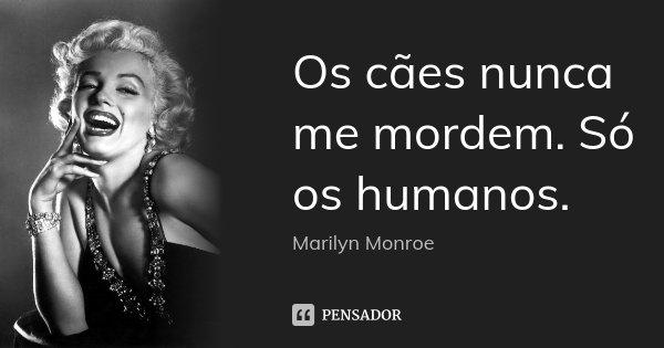 Os cães nunca me mordem. Só os humanos.... Frase de Marilyn Monroe.