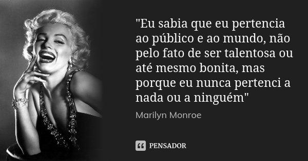 """""""Eu sabia que eu pertencia ao público e ao mundo, não pelo fato de ser talentosa ou até mesmo bonita, mas porque eu nunca pertenci a nada ou a ninguém&quot... Frase de Marilyn Monroe."""