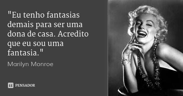 """""""Eu tenho fantasias demais para ser uma dona de casa. Acredito que eu sou uma fantasia.""""... Frase de Marilyn Monroe.."""