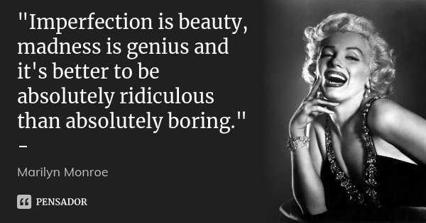 """Imperfection is beauty, madness is genius and it's better to be absolutely ridiculous than absolutely boring."" -... Frase de Marilyn Monroe."