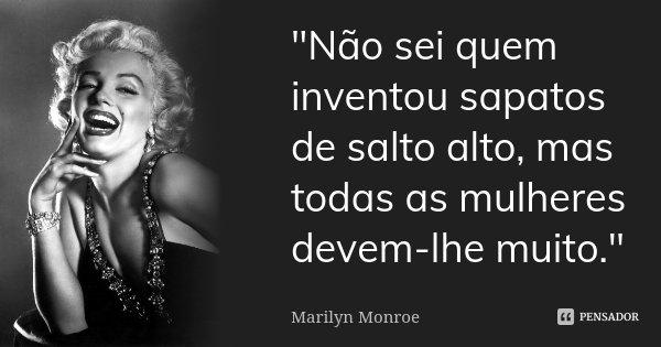 """""""Não sei quem inventou sapatos de salto alto, mas todas as mulheres devem-lhe muito.""""... Frase de Marilyn Monroe."""