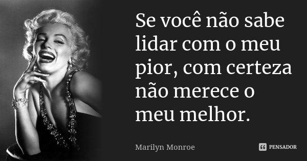 Se você não sabe lidar com o meu pior, com certeza não merece o meu melhor.... Frase de Marilyn Monroe.