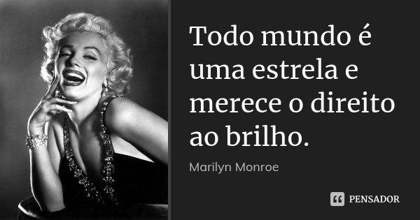 Todo mundo é uma estrela e merece o direito ao brilho.... Frase de Marilyn Monroe.