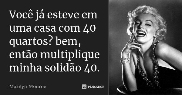 Você já esteve em uma casa com 40 quartos? bem, então multiplique minha solidão 40.... Frase de Marilyn Monroe.
