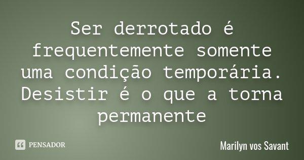 Ser derrotado é frequentemente somente uma condição temporária. Desistir é o que a torna permanente... Frase de Marilyn vos Savant.