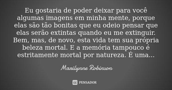 Eu gostaria de poder deixar para você algumas imagens em minha mente, porque elas são tão bonitas que eu odeio pensar que elas serão extintas quando eu me extin... Frase de Marilynne Robinson.