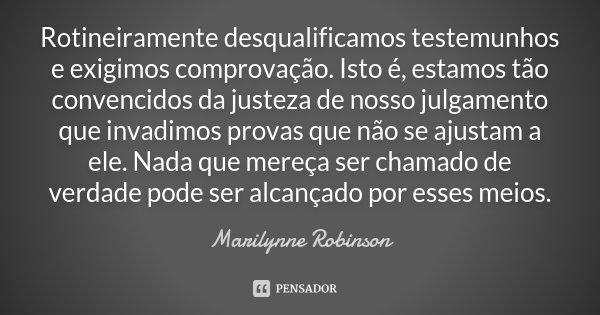 Rotineiramente desqualificamos testemunhos e exigimos comprovação. Isto é, estamos tão convencidos da justeza de nosso julgamento que invadimos provas que não s... Frase de Marilynne Robinson.