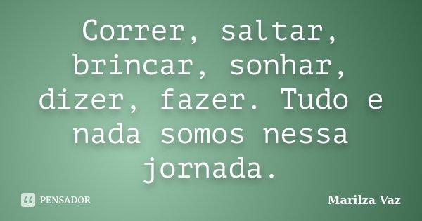 Correr, saltar, brincar, sonhar, dizer, fazer. Tudo e nada somos nessa jornada.... Frase de Marilza Vaz.