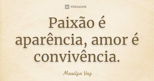 Paixão é aparência, Amor é convivência.... Frase de Marilza Vaz.