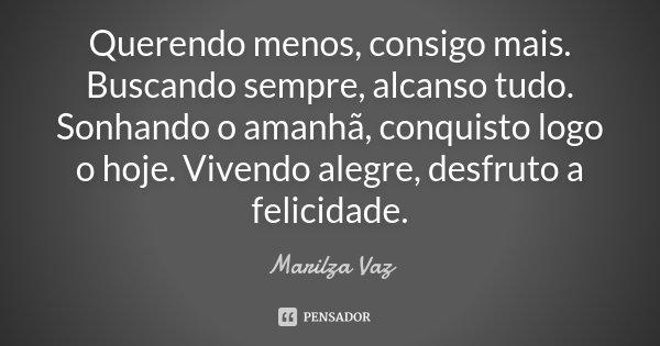Querendo menos, consigo mais. Buscando sempre, alcanso tudo. Sonhando o amanhã, conquisto logo o hoje. Vivendo alegre, desfruto a felicidade.... Frase de Marilza Vaz.