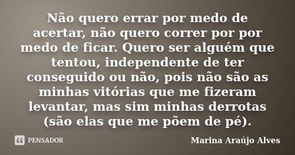 Não quero errar por medo de acertar, não quero correr por por medo de ficar. Quero ser alguém que tentou, independente de ter conseguido ou não, pois não são as... Frase de Marina Araújo Alves.