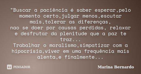 """""""Buscar a paciência é saber esperar,pelo momento certo,julgar menos,escutar mais,tolerar as diferenças, nao se doer por causas perdidas, relaxar e desfruta... Frase de Marina Bernardo."""