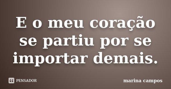 E o meu coração se partiu por se importar demais.... Frase de Marina Campos.