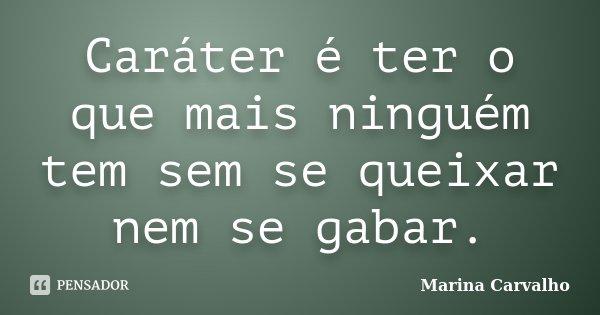 Caráter é ter o que mais ninguém tem sem se queixar nem se gabar.... Frase de Marina Carvalho.