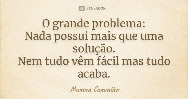 O grande problema: Nada possui mais que uma solução. Nem tudo vêm fácil mas tudo acaba.... Frase de Marina Carvalho.
