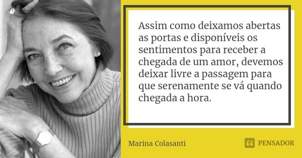 Assim como deixamos abertas as portas e disponíveis os sentimentos para receber a chegada de um amor, devemos deixar livre a passagem para que serenamente se vá... Frase de Marina Colasanti.